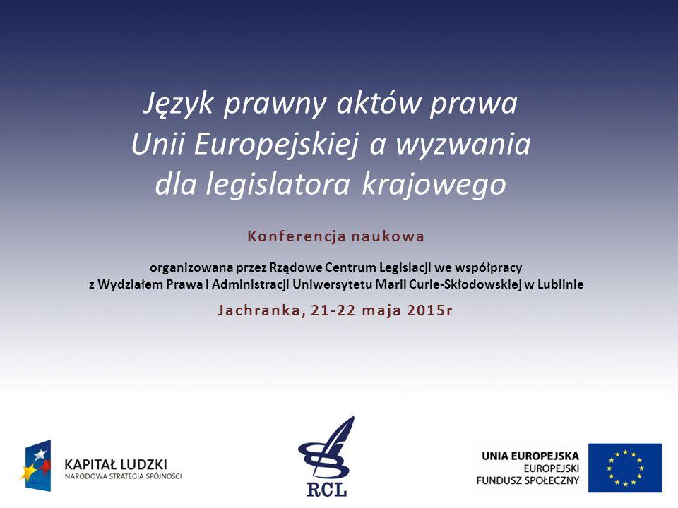 Język prawny aktów prawa Unii Europejskiej a wyzwania dla legislatora krajowego Konferencja naukowa organizowana przez Rządowe Centrum Legislacji we współpracy z Wydziałem Prawa i Administracji Uniwersytetu Marii Curie-Skłodowskiej w Lublinie Jachranka, 21-22 maja 2015r