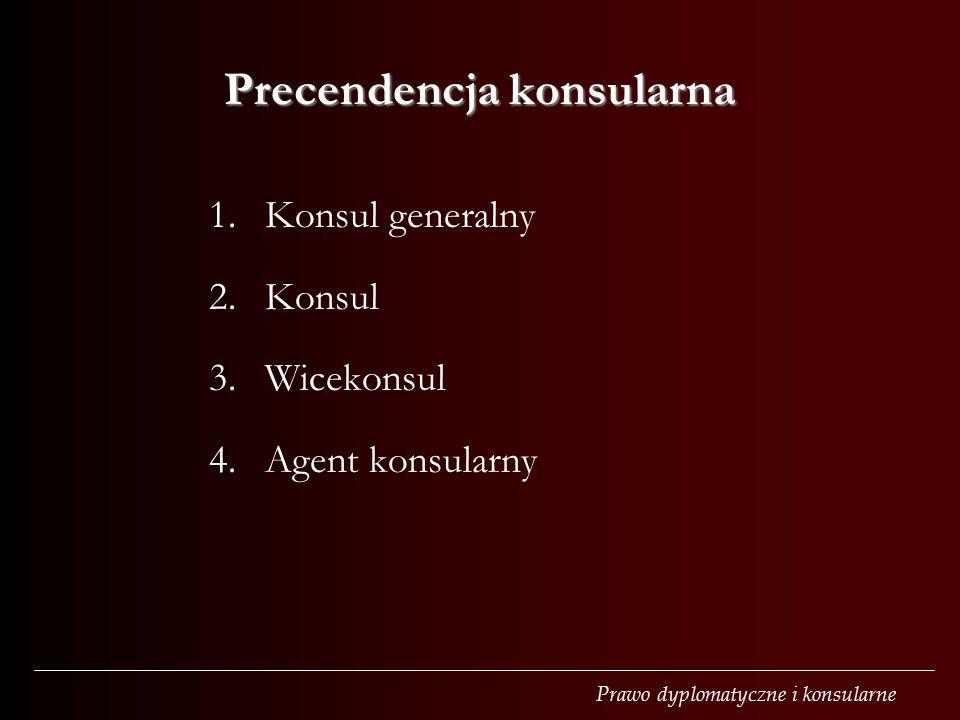 Prawo dyplomatyczne i konsularne Precendencja konsularna 1.Konsul generalny 2.Konsul 3.Wicekonsul 4.Agent konsularny