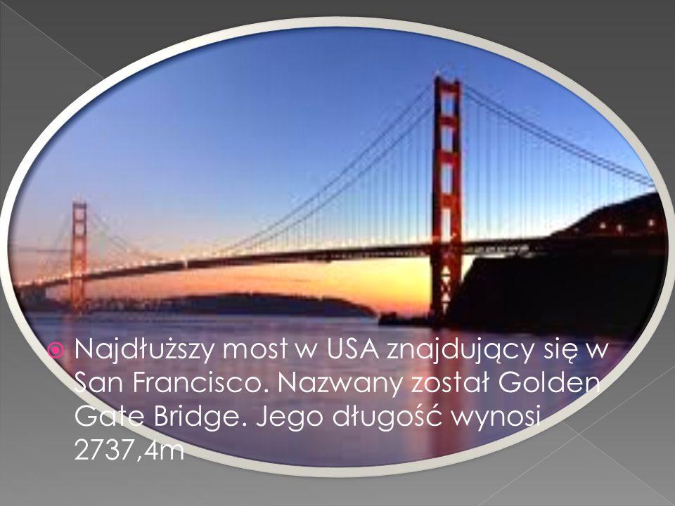  Najdłuższy most w USA znajdujący się w San Francisco. Nazwany został Golden Gate Bridge. Jego długość wynosi 2737,4m