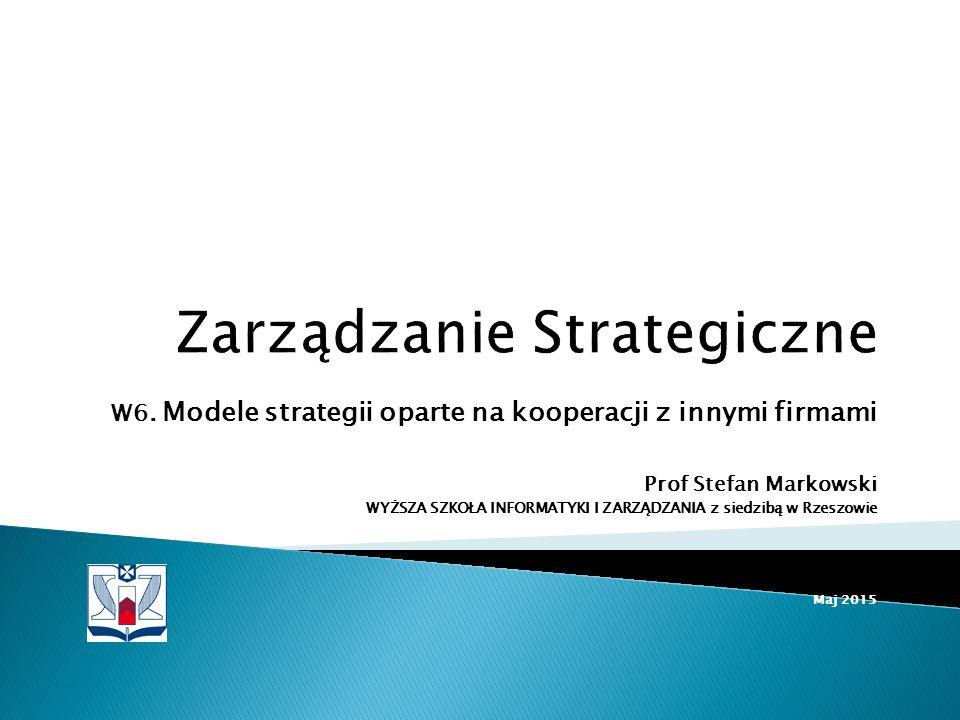 W6. Modele strategii oparte na kooperacji z innymi firmami Prof Stefan Markowski WYŻSZA SZKOŁA INFORMATYKI I ZARZĄDZANIA z siedzibą w Rzeszowie Maj 20