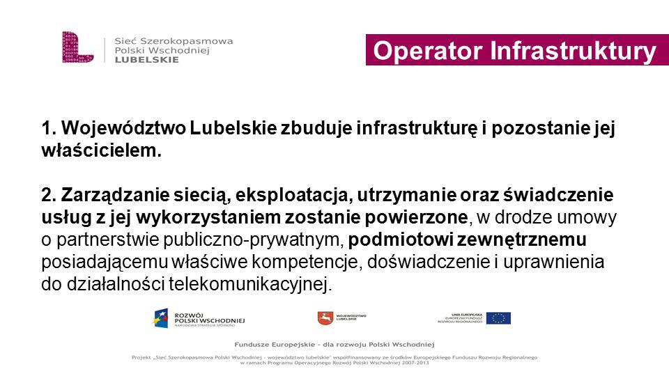 Operator Infrastruktury 1. Województwo Lubelskie zbuduje infrastrukturę i pozostanie jej właścicielem. 2. Zarządzanie siecią, eksploatacja, utrzymanie