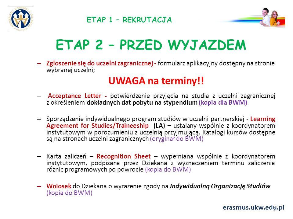 ETAP 2 – PRZED WYJAZDEM – Karta EKUZ lub inna polisa ubezpieczeniowa (podać nr polisy i nazwę ubezpieczyciela) (kopia do BWM) – Wypełnienie on-line Testu Biegłości Językowej – On-line Linguistic Support (przed wyjazdem oraz na 2 tygodnie przed upływem mobilności); { zgłoszenie do platformy wysyła BWM} – Odpowiednio do wyniku testu przyznawana jest licencja na kurs językowy on-line, student jest zobowiązany do uczestniczenia w kursie przez okres pobytu na stypendium – Student zobowiązany jest do założenia konta w walucie EUR, nr konta podaje na przynajmniej 2 tygodnie przed podpisaniem umowy (studenci PO WER podają nr konta w PLN) – Podpisanie umowy między studentem a uczelnią (2 egzemplarze); – Odbiór Karty Studenta Erasmusa; 3 erasmus.ukw.edu.pl