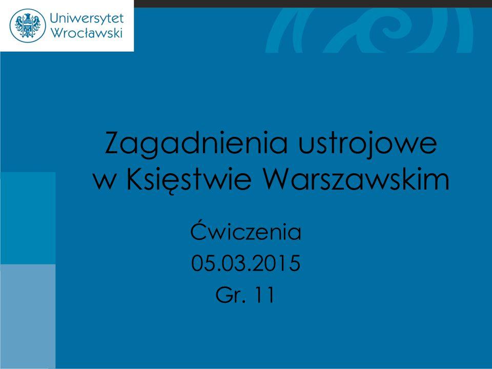Zagadnienia ustrojowe w Księstwie Warszawskim Ćwiczenia 05.03.2015 Gr. 11
