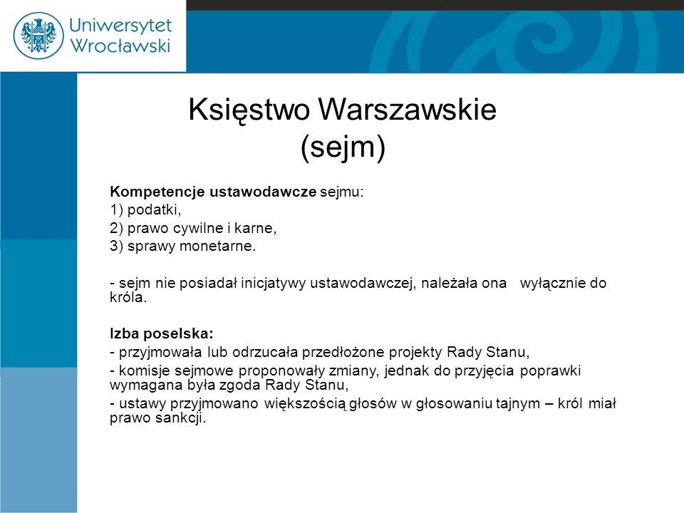 Księstwo Warszawskie (sejm) Kompetencje ustawodawcze sejmu: 1) podatki, 2) prawo cywilne i karne, 3) sprawy monetarne. - sejm nie posiadał inicjatywy