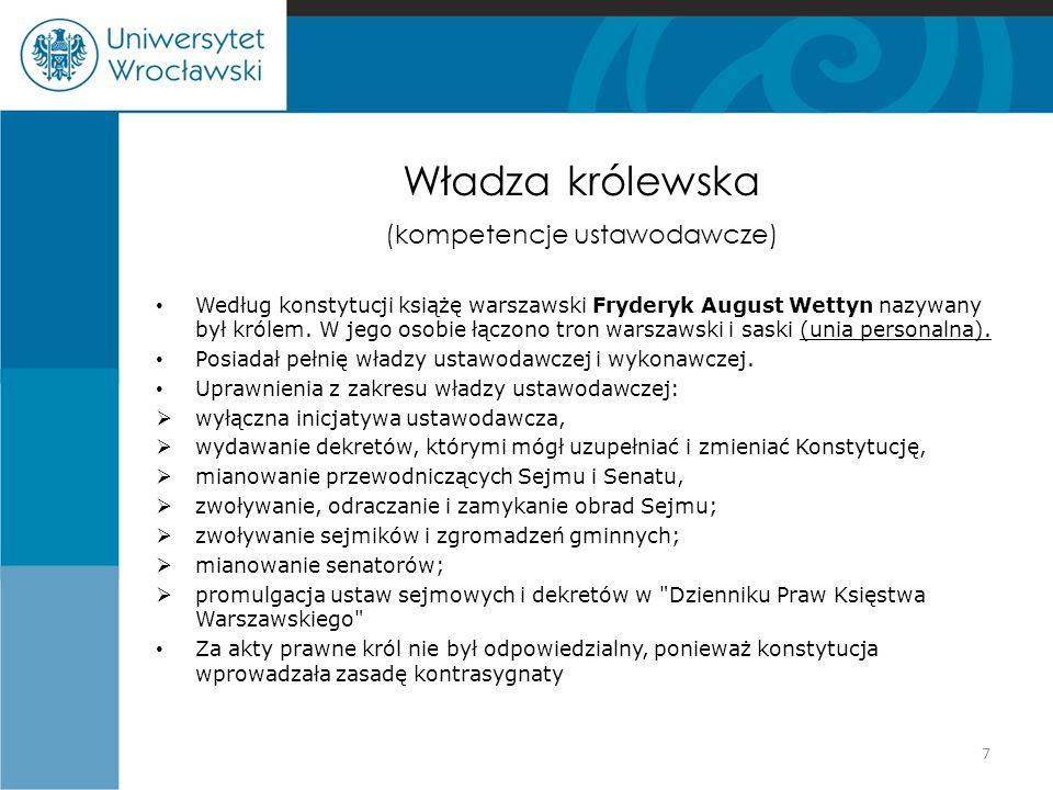 Władza królewska (kompetencje ustawodawcze) Według konstytucji książę warszawski Fryderyk August Wettyn nazywany był królem. W jego osobie łączono tro