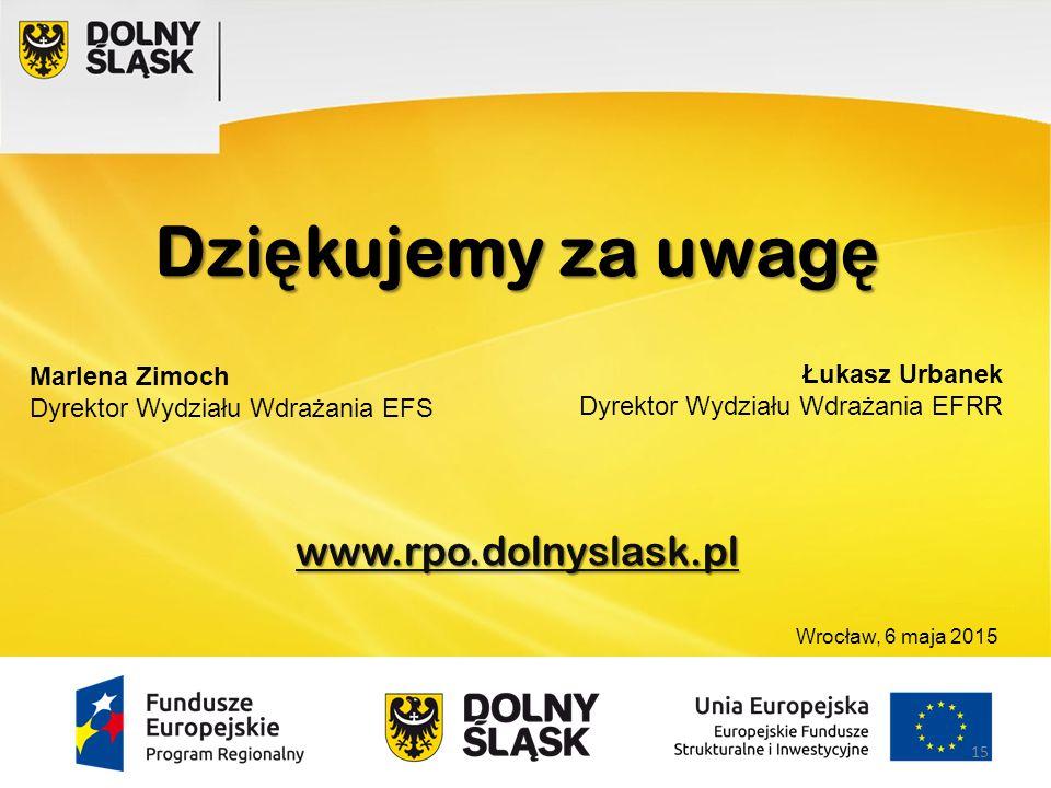 Dzi ę kujemy za uwag ę www.rpo.dolnyslask.pl Marlena Zimoch Dyrektor Wydziału Wdrażania EFS Łukasz Urbanek Dyrektor Wydziału Wdrażania EFRR 15 Wrocław