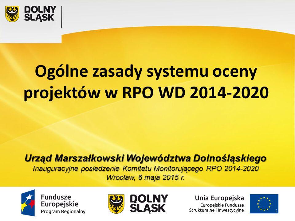 Ogólne zasady systemu oceny projektów w RPO WD 2014-2020 Urząd Marszałkowski Województwa Dolnośląskiego Inauguracyjne posiedzenie Komitetu Monitorując