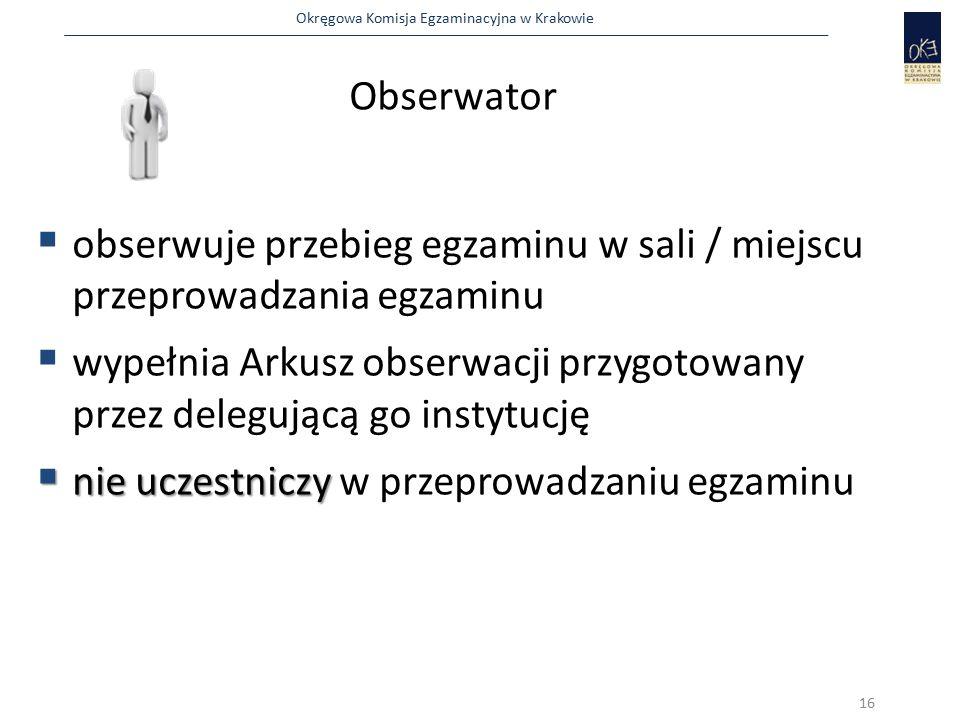 Okręgowa Komisja Egzaminacyjna w Krakowie Obserwator  obserwuje przebieg egzaminu w sali / miejscu przeprowadzania egzaminu  wypełnia Arkusz obserwacji przygotowany przez delegującą go instytucję  nie uczestniczy  nie uczestniczy w przeprowadzaniu egzaminu 16