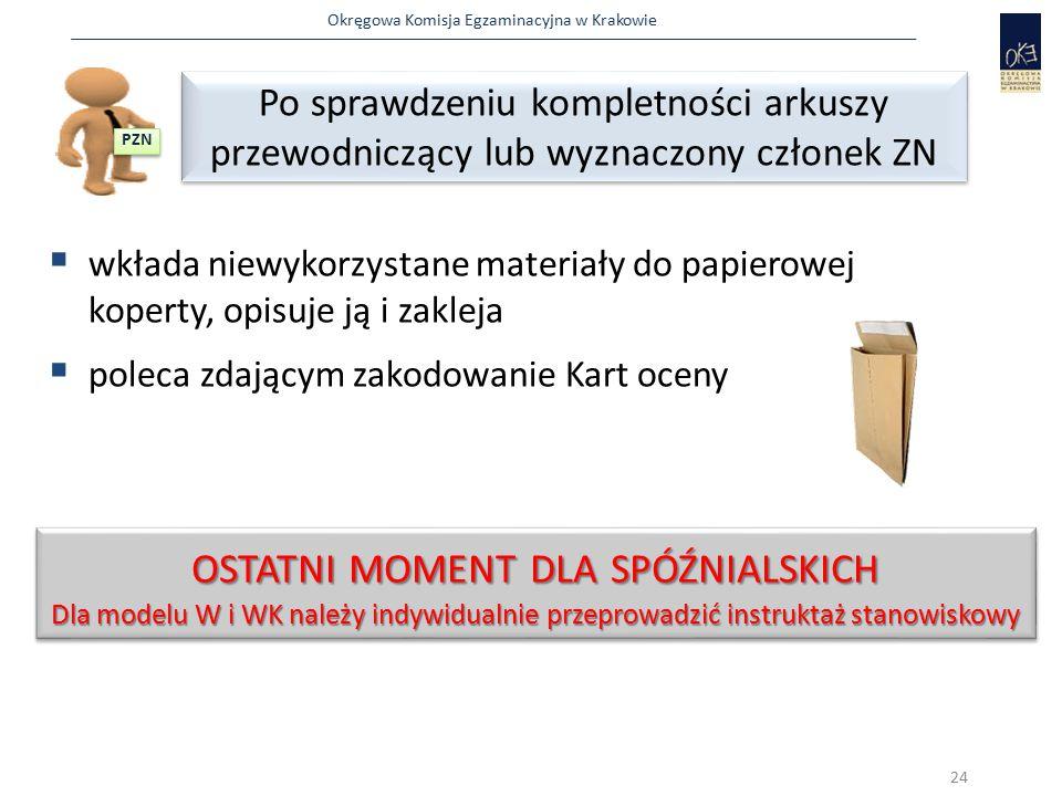 Okręgowa Komisja Egzaminacyjna w Krakowie  wkłada niewykorzystane materiały do papierowej koperty, opisuje ją i zakleja  poleca zdającym zakodowanie Kart oceny 24 OSTATNI MOMENT DLA SPÓŹNIALSKICH Dla modelu W i WK należy indywidualnie przeprowadzić instruktaż stanowiskowy OSTATNI MOMENT DLA SPÓŹNIALSKICH Dla modelu W i WK należy indywidualnie przeprowadzić instruktaż stanowiskowy PZN Po sprawdzeniu kompletności arkuszy przewodniczący lub wyznaczony członek ZN Po sprawdzeniu kompletności arkuszy przewodniczący lub wyznaczony członek ZN