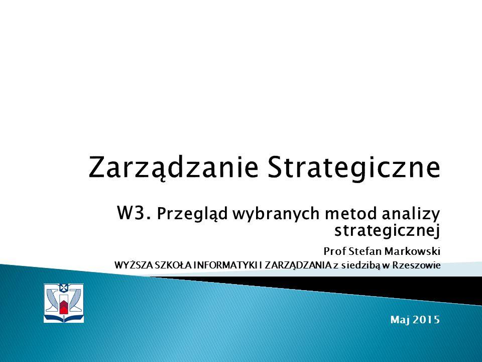 W3. Przegląd wybranych metod analizy strategicznej Prof Stefan Markowski WYŻSZA SZKOŁA INFORMATYKI I ZARZĄDZANIA z siedzibą w Rzeszowie Maj 2015