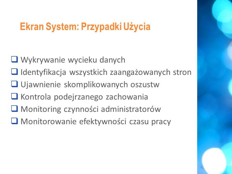 Wykrywanie wycieku danych  Identyfikacja wszystkich zaangażowanych stron  Ujawnienie skomplikowanych oszustw  Kontrola podejrzanego zachowania  Monitoring czynności administratorów  Monitorowanie efektywności czasu pracy Ekran System: Przypadki Użycia