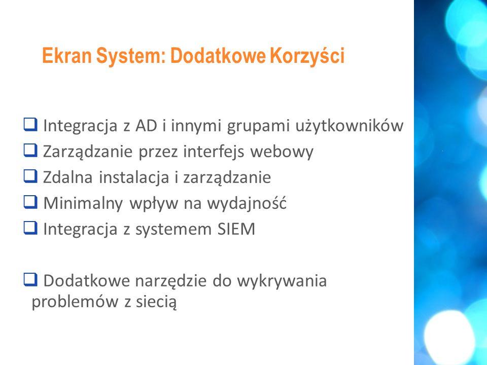  Integracja z AD i innymi grupami użytkowników  Zarządzanie przez interfejs webowy  Zdalna instalacja i zarządzanie  Minimalny wpływ na wydajność  Integracja z systemem SIEM  Dodatkowe narzędzie do wykrywania problemów z siecią Ekran System: Dodatkowe Korzyści