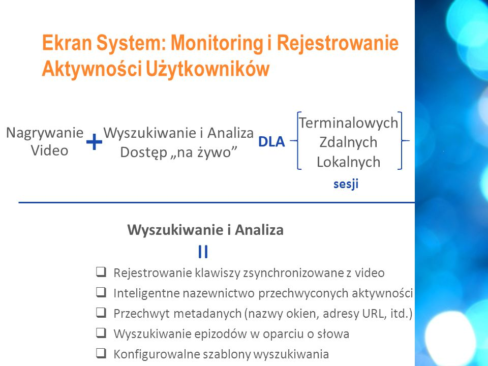 """ Odtwarzanie bieżących sesji  Konfigurowalne natychmiastowe alerty zdarzeń  Notyfikacje e-mail i/lub na pulpicie w przypadku alertu  Bezpośredni dostęp do epizodów w przypadku alertu Ekran System: Monitoring i Rejestrowanie Aktywności Użytkowników Dostęp """"na żywo = Terminalowych Zdalnych Lokalnych Wyszukiwanie i Analiza Dostęp """"na żywo sesji DLA Nagrywanie Video"""