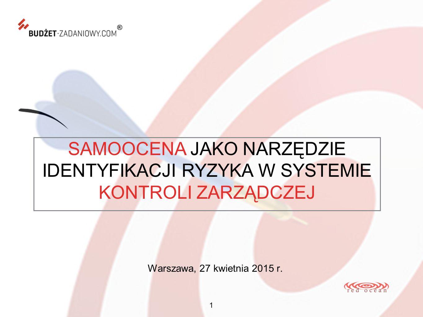 SAMOOCENA JAKO NARZĘDZIE IDENTYFIKACJI RYZYKA W SYSTEMIE KONTROLI ZARZĄDCZEJ 1 Warszawa, 27 kwietnia 2015 r.