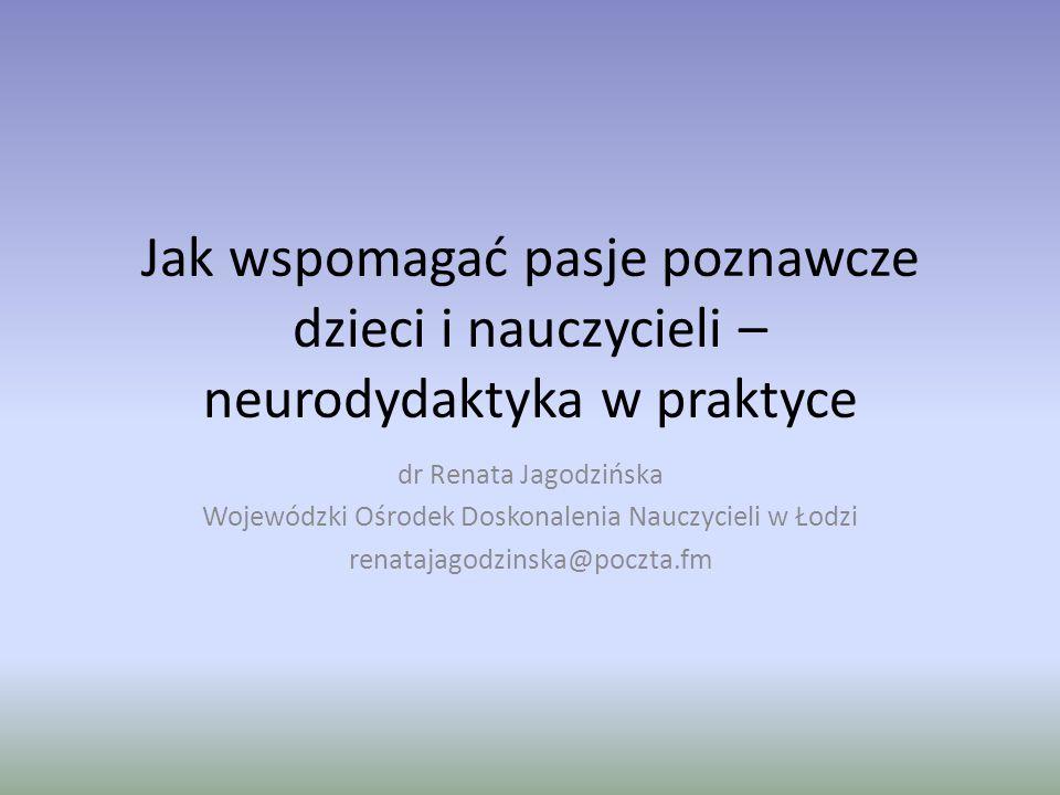 Jak wspomagać pasje poznawcze dzieci i nauczycieli – neurodydaktyka w praktyce dr Renata Jagodzińska Wojewódzki Ośrodek Doskonalenia Nauczycieli w Łod
