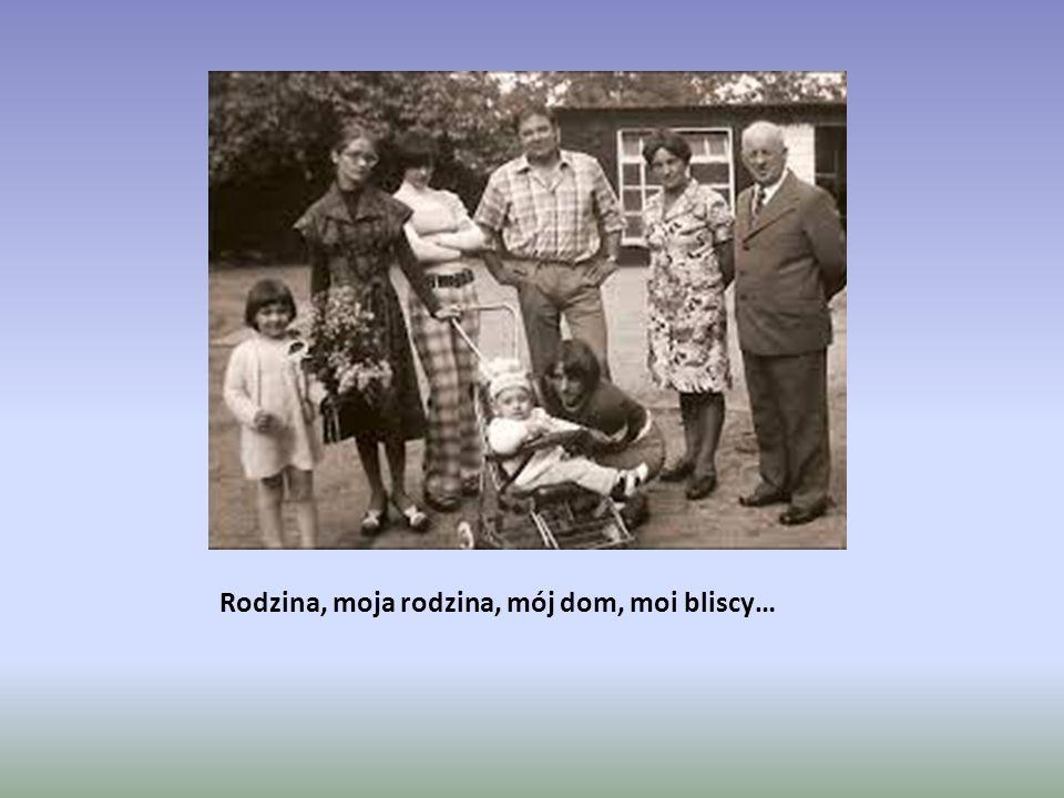 Rodzina, moja rodzina, mój dom, moi bliscy…