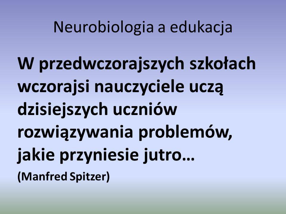 Neurobiologia a edukacja W przedwczorajszych szkołach wczorajsi nauczyciele uczą dzisiejszych uczniów rozwiązywania problemów, jakie przyniesie jutro…