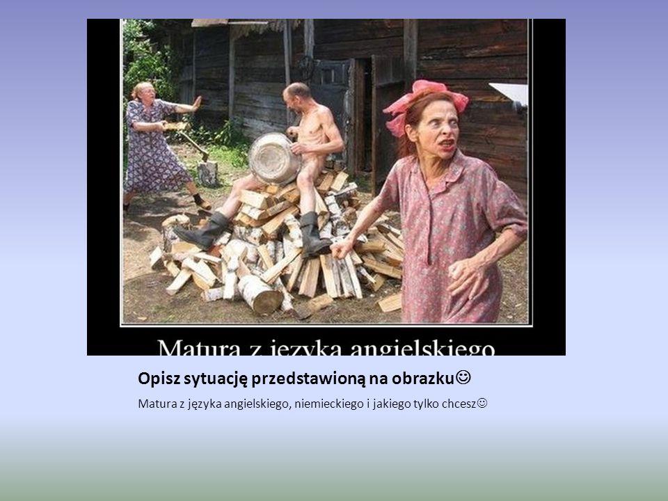 Opisz sytuację przedstawioną na obrazku Matura z języka angielskiego, niemieckiego i jakiego tylko chcesz