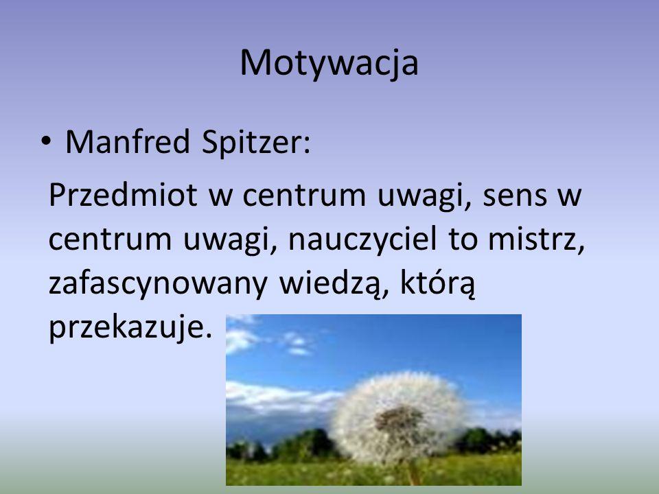 Motywacja Manfred Spitzer: Przedmiot w centrum uwagi, sens w centrum uwagi, nauczyciel to mistrz, zafascynowany wiedzą, którą przekazuje.