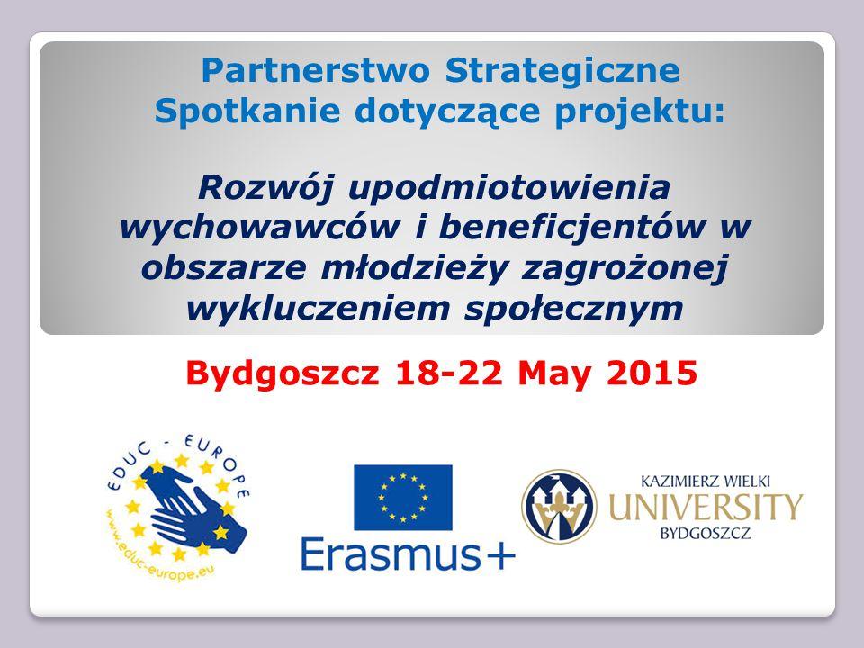 Partnerstwo Strategiczne Spotkanie dotyczące projektu: Rozwój upodmiotowienia wychowawców i beneficjentów w obszarze młodzieży zagrożonej wykluczeniem społecznym Bydgoszcz 18-22 May 2015