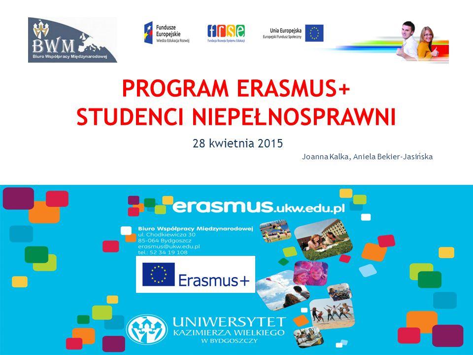 PROGRAM ERASMUS+ STUDENCI NIEPEŁNOSPRAWNI 28 kwietnia 2015 Joanna Kalka, Aniela Bekier-Jasińska