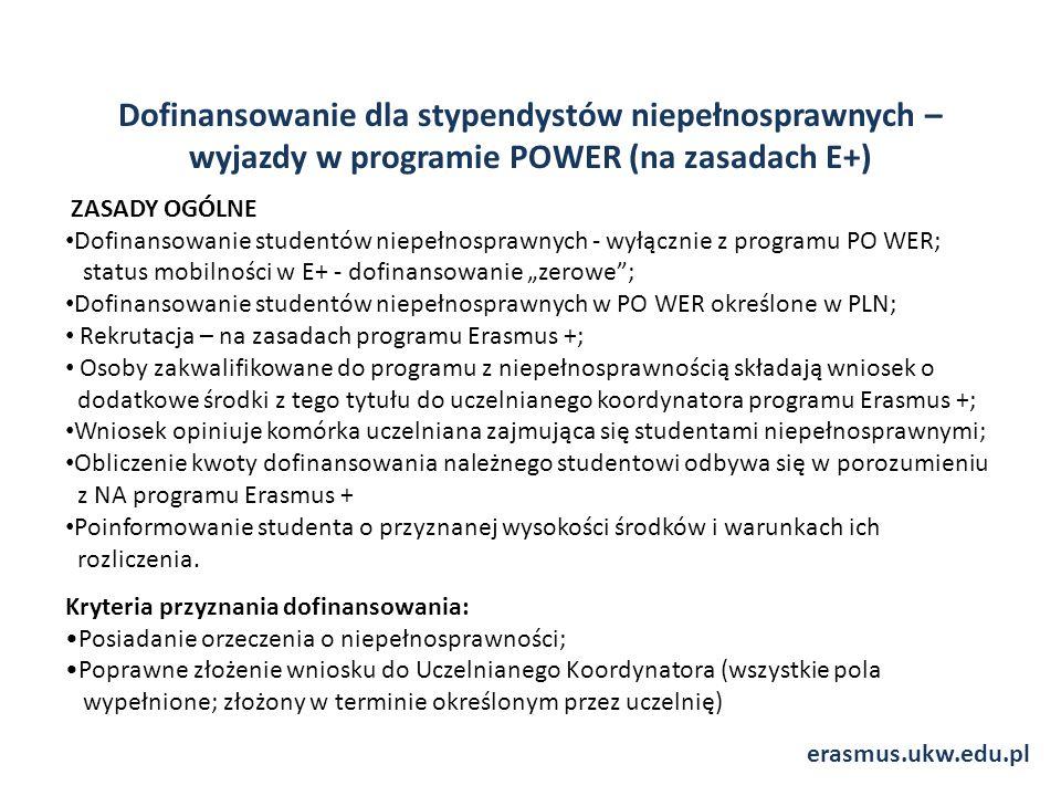 """Dofinansowanie dla stypendystów niepełnosprawnych – wyjazdy w programie POWER (na zasadach E+) ZASADY OGÓLNE Dofinansowanie studentów niepełnosprawnych - wyłącznie z programu PO WER; status mobilności w E+ - dofinansowanie """"zerowe ; Dofinansowanie studentów niepełnosprawnych w PO WER określone w PLN; Rekrutacja – na zasadach programu Erasmus +; Osoby zakwalifikowane do programu z niepełnosprawnością składają wniosek o dodatkowe środki z tego tytułu do uczelnianego koordynatora programu Erasmus +; Wniosek opiniuje komórka uczelniana zajmująca się studentami niepełnosprawnymi; Obliczenie kwoty dofinansowania należnego studentowi odbywa się w porozumieniu z NA programu Erasmus + Poinformowanie studenta o przyznanej wysokości środków i warunkach ich rozliczenia."""