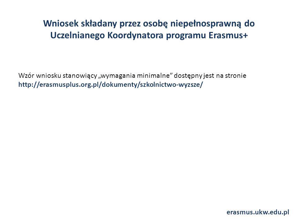 """Wniosek składany przez osobę niepełnosprawną do Uczelnianego Koordynatora programu Erasmus+ Wzór wniosku stanowiący """"wymagania minimalne dostępny jest na stronie http://erasmusplus.org.pl/dokumenty/szkolnictwo-wyzsze/ erasmus.ukw.edu.pl"""