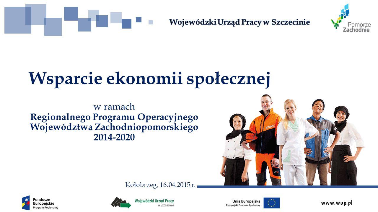 www.wup.pl w ramach Regionalnego Programu Operacyjnego Województwa Zachodniopomorskiego 2014-2020 Wsparcie ekonomii społecznej Kołobrzeg, 16.04.2015 r.