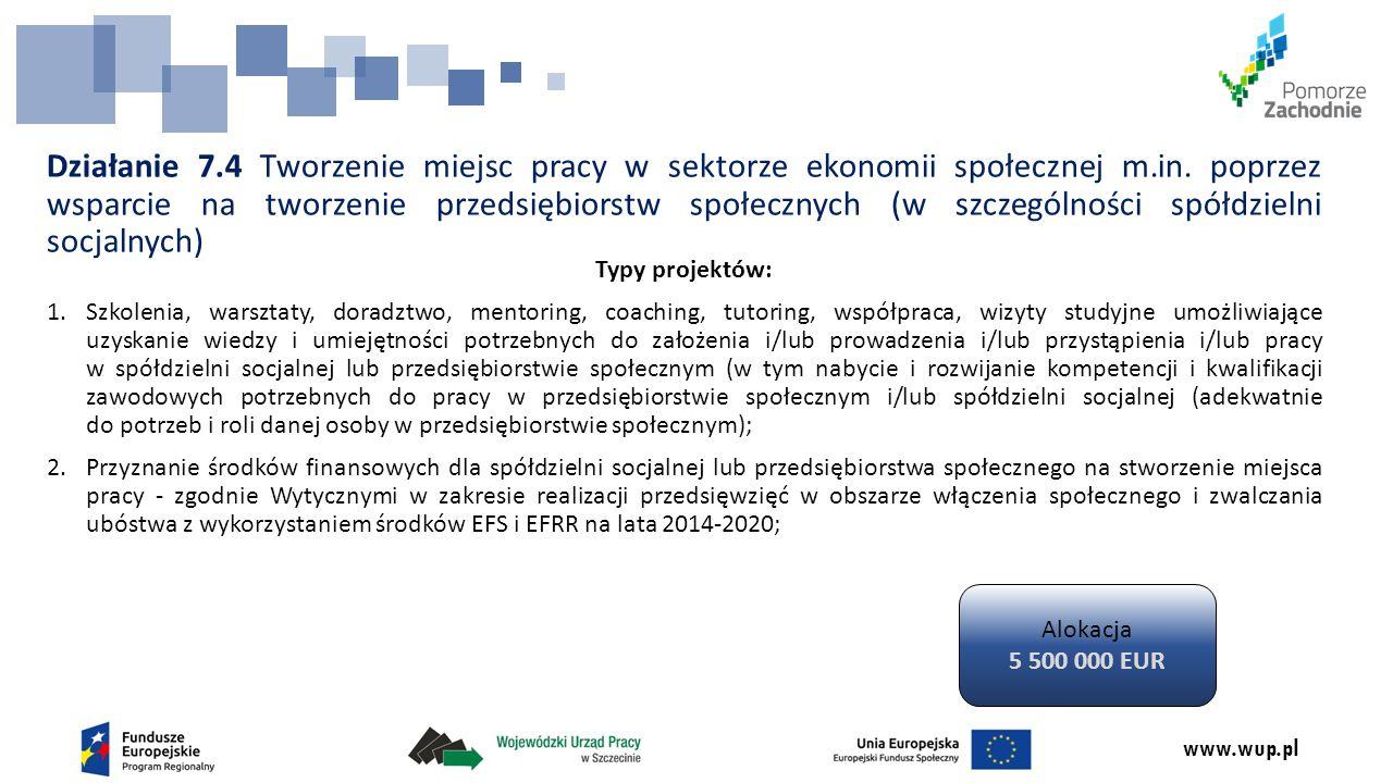 www.wup.pl Działanie 7.4 Tworzenie miejsc pracy w sektorze ekonomii społecznej m.in. poprzez wsparcie na tworzenie przedsiębiorstw społecznych (w szcz