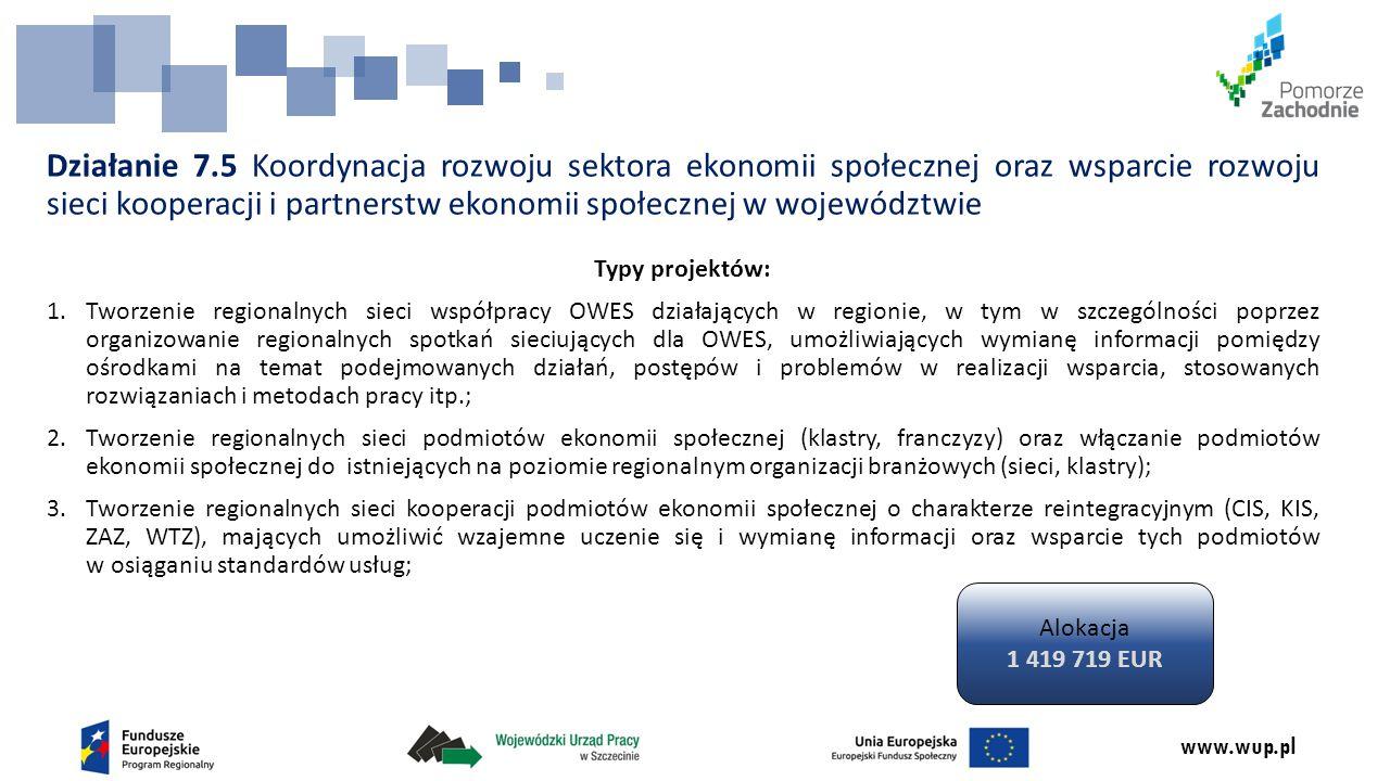 www.wup.pl Działanie 7.5 Koordynacja rozwoju sektora ekonomii społecznej oraz wsparcie rozwoju sieci kooperacji i partnerstw ekonomii społecznej w województwie Typy projektów: 1.Tworzenie regionalnych sieci współpracy OWES działających w regionie, w tym w szczególności poprzez organizowanie regionalnych spotkań sieciujących dla OWES, umożliwiających wymianę informacji pomiędzy ośrodkami na temat podejmowanych działań, postępów i problemów w realizacji wsparcia, stosowanych rozwiązaniach i metodach pracy itp.; 2.Tworzenie regionalnych sieci podmiotów ekonomii społecznej (klastry, franczyzy) oraz włączanie podmiotów ekonomii społecznej do istniejących na poziomie regionalnym organizacji branżowych (sieci, klastry); 3.Tworzenie regionalnych sieci kooperacji podmiotów ekonomii społecznej o charakterze reintegracyjnym (CIS, KIS, ZAZ, WTZ), mających umożliwić wzajemne uczenie się i wymianę informacji oraz wsparcie tych podmiotów w osiąganiu standardów usług; Alokacja 1 419 719 EUR