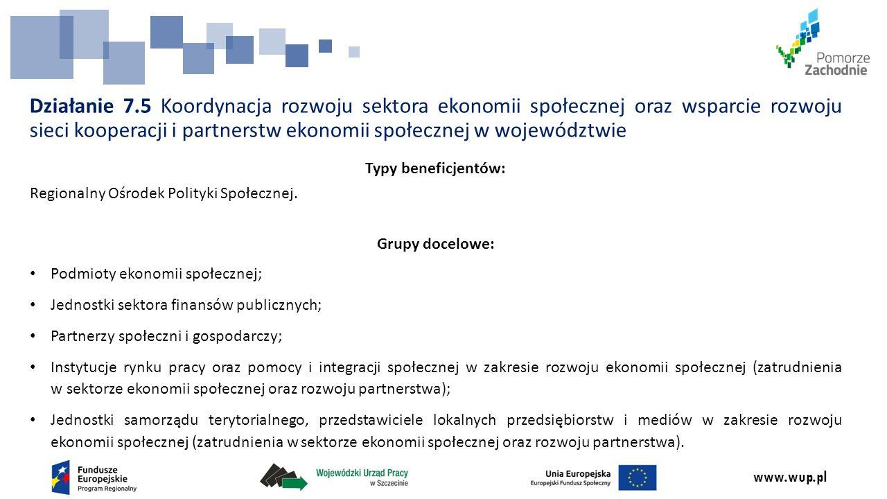 www.wup.pl Działanie 7.5 Koordynacja rozwoju sektora ekonomii społecznej oraz wsparcie rozwoju sieci kooperacji i partnerstw ekonomii społecznej w województwie Typy beneficjentów: Regionalny Ośrodek Polityki Społecznej.