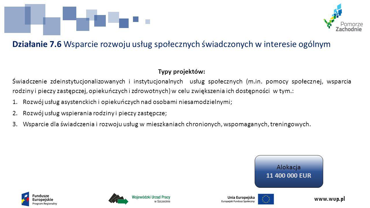 www.wup.pl Działanie 7.6 Wsparcie rozwoju usług społecznych świadczonych w interesie ogólnym Typy projektów: Świadczenie zdeinstytucjonalizowanych i i