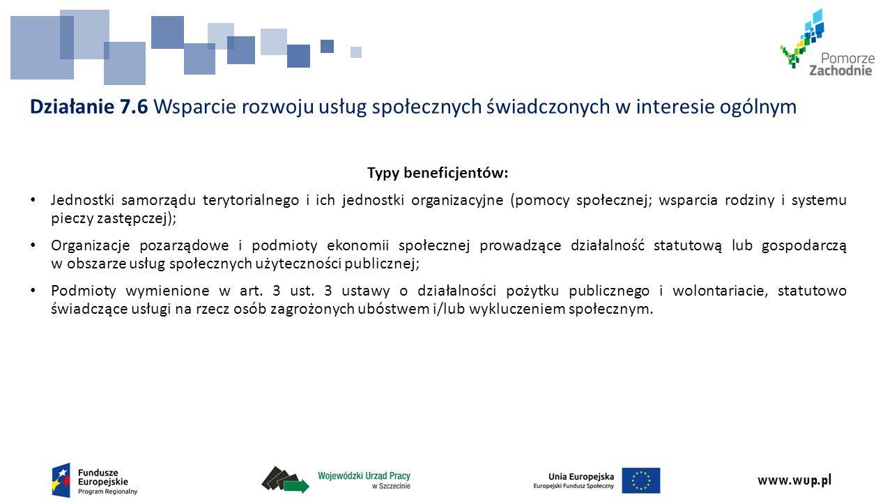 www.wup.pl Działanie 7.6 Wsparcie rozwoju usług społecznych świadczonych w interesie ogólnym Typy beneficjentów: Jednostki samorządu terytorialnego i