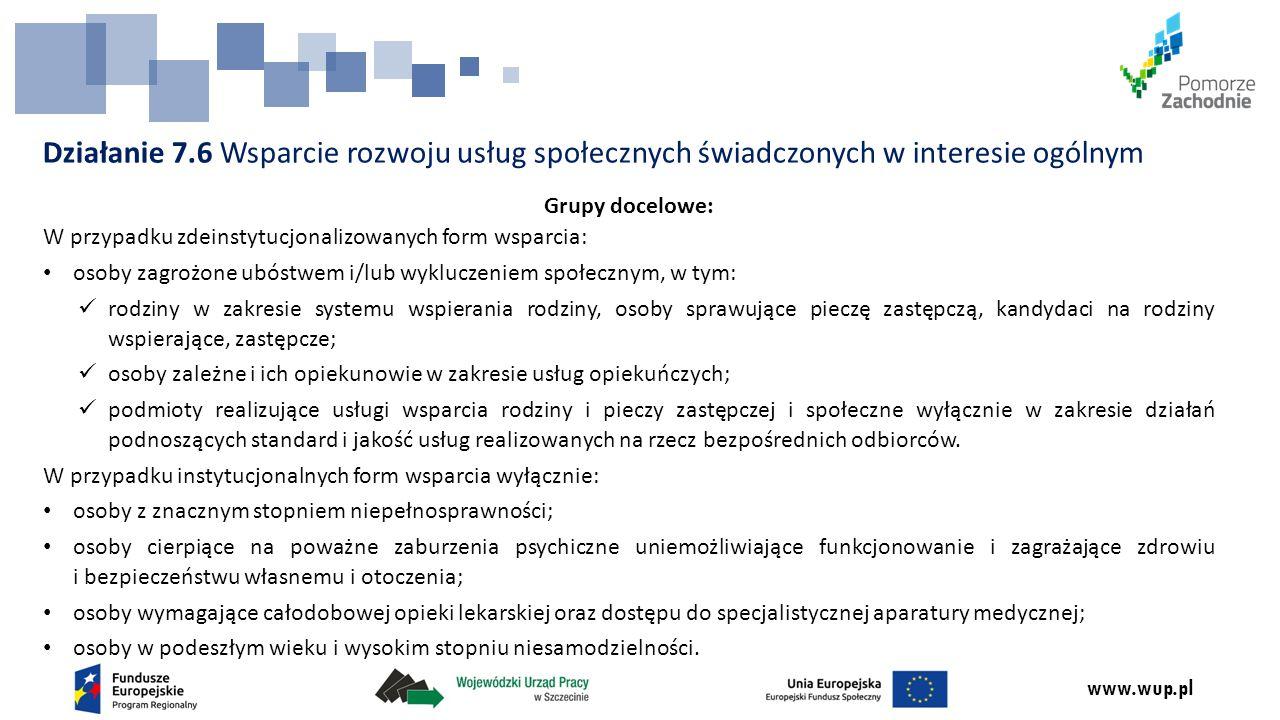 www.wup.pl Działanie 7.6 Wsparcie rozwoju usług społecznych świadczonych w interesie ogólnym Grupy docelowe: W przypadku zdeinstytucjonalizowanych for