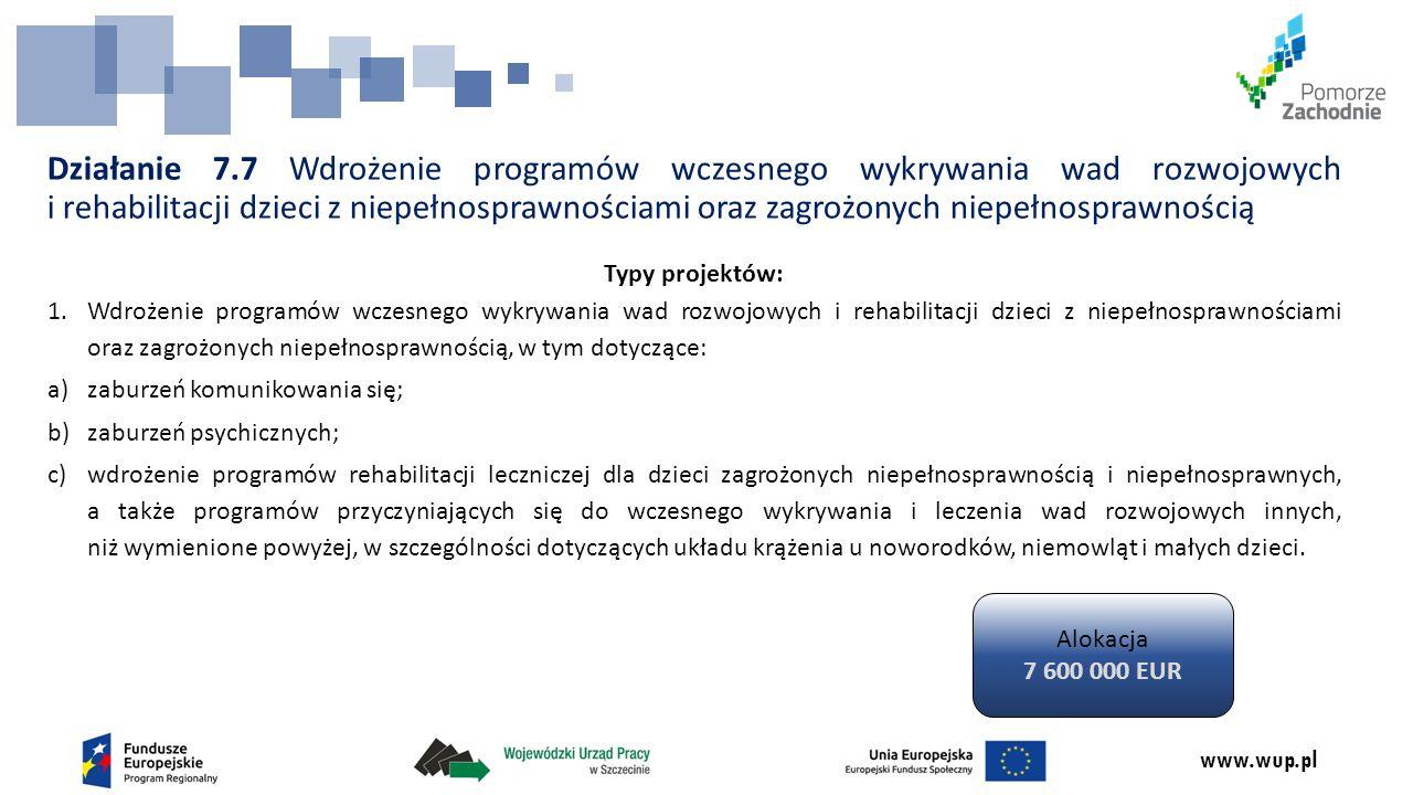 www.wup.pl Działanie 7.7 Wdrożenie programów wczesnego wykrywania wad rozwojowych i rehabilitacji dzieci z niepełnosprawnościami oraz zagrożonych niepełnosprawnością Typy projektów: 1.Wdrożenie programów wczesnego wykrywania wad rozwojowych i rehabilitacji dzieci z niepełnosprawnościami oraz zagrożonych niepełnosprawnością, w tym dotyczące: a)zaburzeń komunikowania się; b)zaburzeń psychicznych; c)wdrożenie programów rehabilitacji leczniczej dla dzieci zagrożonych niepełnosprawnością i niepełnosprawnych, a także programów przyczyniających się do wczesnego wykrywania i leczenia wad rozwojowych innych, niż wymienione powyżej, w szczególności dotyczących układu krążenia u noworodków, niemowląt i małych dzieci.