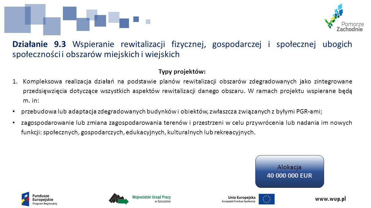 www.wup.pl Działanie 9.3 Wspieranie rewitalizacji fizycznej, gospodarczej i społecznej ubogich społeczności i obszarów miejskich i wiejskich Typy projektów: 1.Kompleksowa realizacja działań na podstawie planów rewitalizacji obszarów zdegradowanych jako zintegrowane przedsięwzięcia dotyczące wszystkich aspektów rewitalizacji danego obszaru.