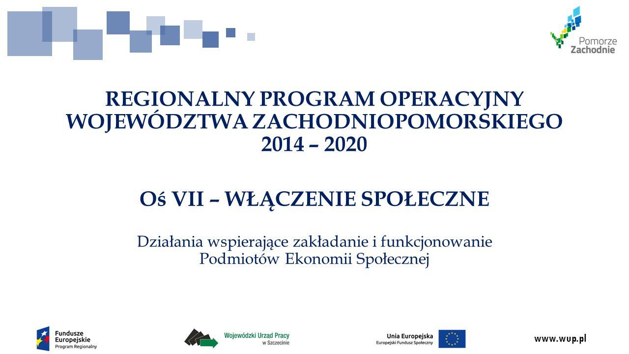 www.wup.pl Oś VII – WŁĄCZENIE SPOŁECZNE Działania wspierające zakładanie i funkcjonowanie Podmiotów Ekonomii Społecznej REGIONALNY PROGRAM OPERACYJNY WOJEWÓDZTWA ZACHODNIOPOMORSKIEGO 2014 – 2020