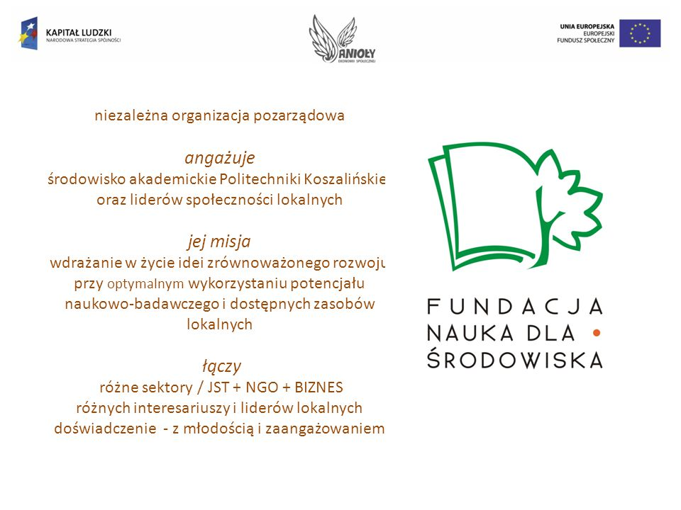 niezależna organizacja pozarządowa angażuje środowisko akademickie Politechniki Koszalińskiej oraz liderów społeczności lokalnych jej misja wdrażanie w życie idei zrównoważonego rozwoju przy optymalnym wykorzystaniu potencjału naukowo-badawczego i dostępnych zasobów lokalnych łączy różne sektory / JST + NGO + BIZNES różnych interesariuszy i liderów lokalnych doświadczenie - z młodością i zaangażowaniem