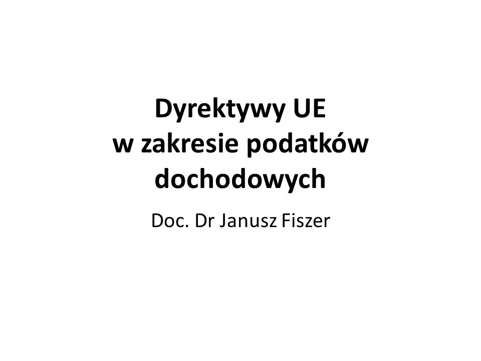 Dyrektywy UE w zakresie podatków dochodowych Doc. Dr Janusz Fiszer