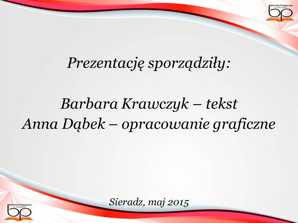 Prezentację sporządziły: Barbara Krawczyk – tekst Anna Dąbek – opracowanie graficzne Sieradz, maj 2015