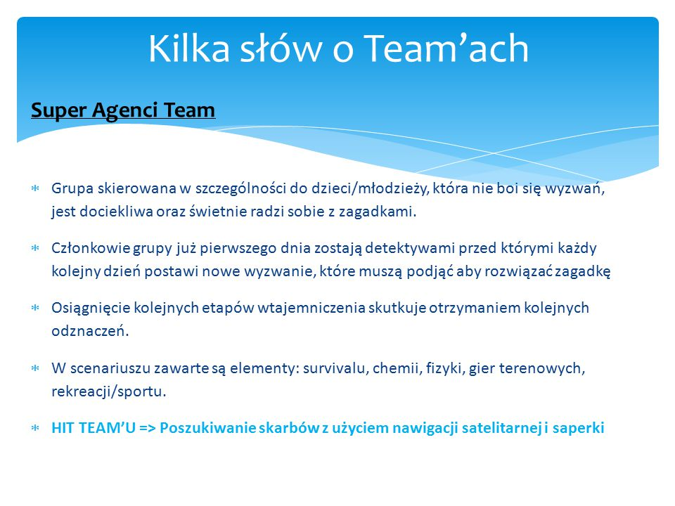 Super Agenci Team  Grupa skierowana w szczególności do dzieci/młodzieży, która nie boi się wyzwań, jest dociekliwa oraz świetnie radzi sobie z zagadk