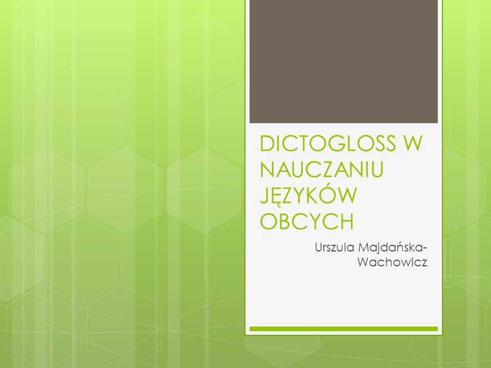 DICTOGLOSS W NAUCZANIU JĘZYKÓW OBCYCH Urszula Majdańska- Wachowicz