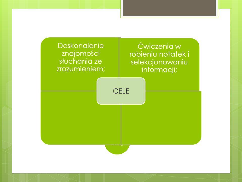 CELE cele Doskonalenie znajomości słuchania ze zrozumieniem; Ćwiczenia w robieniu notatek i selekcjonowaniu informacji; Doskonalenie znajomości słuchania ze zrozumieniem; Ćwiczenia w robieniu notatek i selekcjonowaniu informacji; CELE