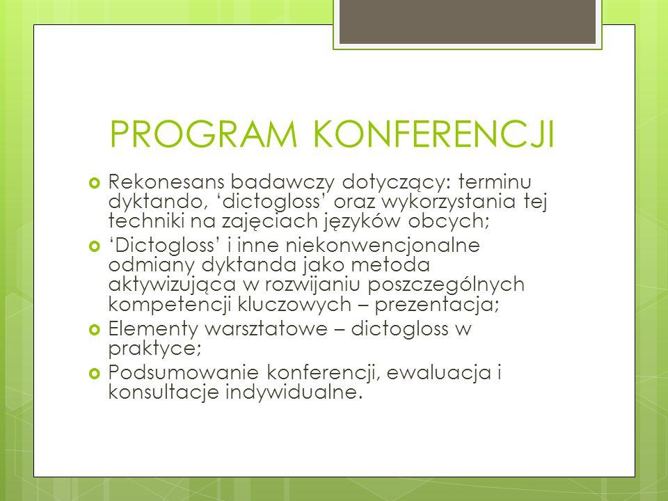 PROGRAM KONFERENCJI  Rekonesans badawczy dotyczący: terminu dyktando, 'dictogloss' oraz wykorzystania tej techniki na zajęciach języków obcych;  'Dictogloss' i inne niekonwencjonalne odmiany dyktanda jako metoda aktywizująca w rozwijaniu poszczególnych kompetencji kluczowych – prezentacja;  Elementy warsztatowe – dictogloss w praktyce;  Podsumowanie konferencji, ewaluacja i konsultacje indywidualne.