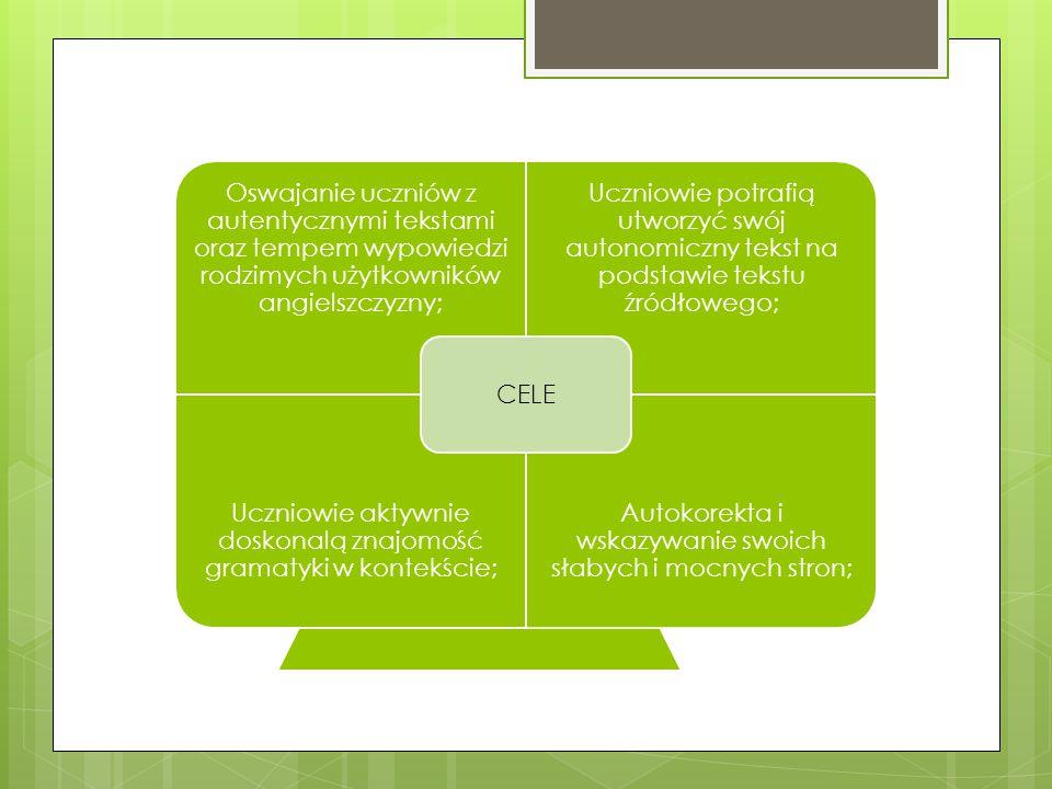 Oswajanie uczniów z autentycznymi tekstami oraz tempem wypowiedzi rodzimych użytkowników angielszczyzny; Uczniowie potrafią utworzyć swój autonomiczny tekst na podstawie tekstu źródłowego; Uczniowie aktywnie doskonalą znajomość gramatyki w kontekście; Autokorekta i wskazywanie swoich słabych i mocnych stron; CELE