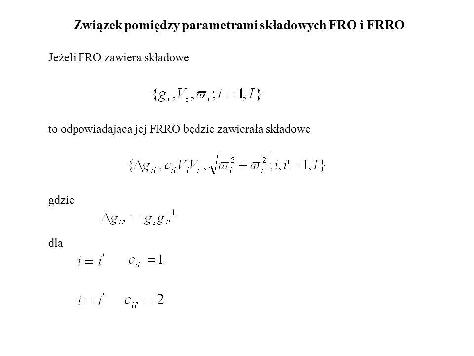 Związek pomiędzy parametrami składowych FRO i FRRO Jeżeli FRO zawiera składowe to odpowiadająca jej FRRO będzie zawierała składowe gdzie dla