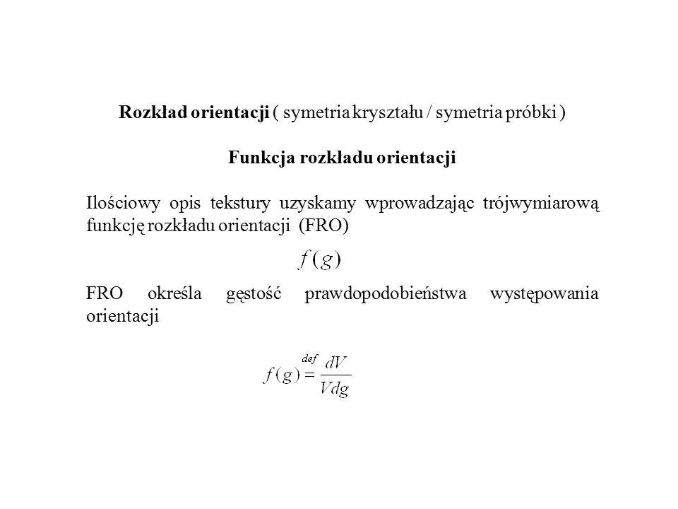 Rozkład orientacji ( symetria kryształu / symetria próbki ) Funkcja rozkładu orientacji Ilościowy opis tekstury uzyskamy wprowadzając trójwymiarową funkcję rozkładu orientacji (FRO) FRO określa gęstość prawdopodobieństwa występowania orientacji