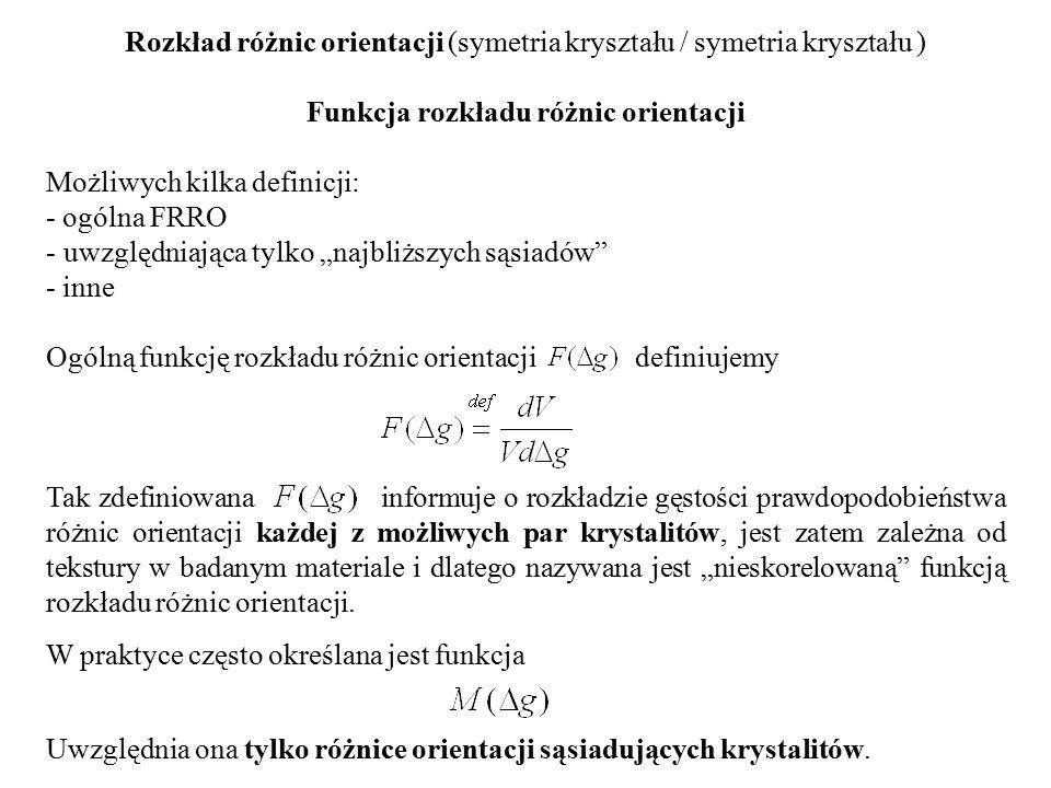 """Rozkład różnic orientacji (symetria kryształu / symetria kryształu ) Funkcja rozkładu różnic orientacji Możliwych kilka definicji: - ogólna FRRO - uwzględniająca tylko """"najbliższych sąsiadów - inne Ogólną funkcję rozkładu różnic orientacji definiujemy Tak zdefiniowana informuje o rozkładzie gęstości prawdopodobieństwa różnic orientacji każdej z możliwych par krystalitów, jest zatem zależna od tekstury w badanym materiale i dlatego nazywana jest """"nieskorelowaną funkcją rozkładu różnic orientacji."""