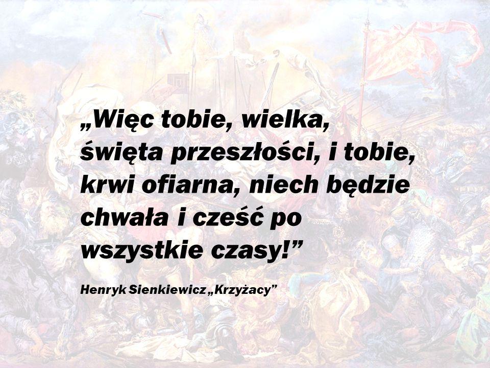 """""""Więc tobie, wielka, święta przeszłości, i tobie, krwi ofiarna, niech będzie chwała i cześć po wszystkie czasy! Henryk Sienkiewicz """"Krzyżacy"""