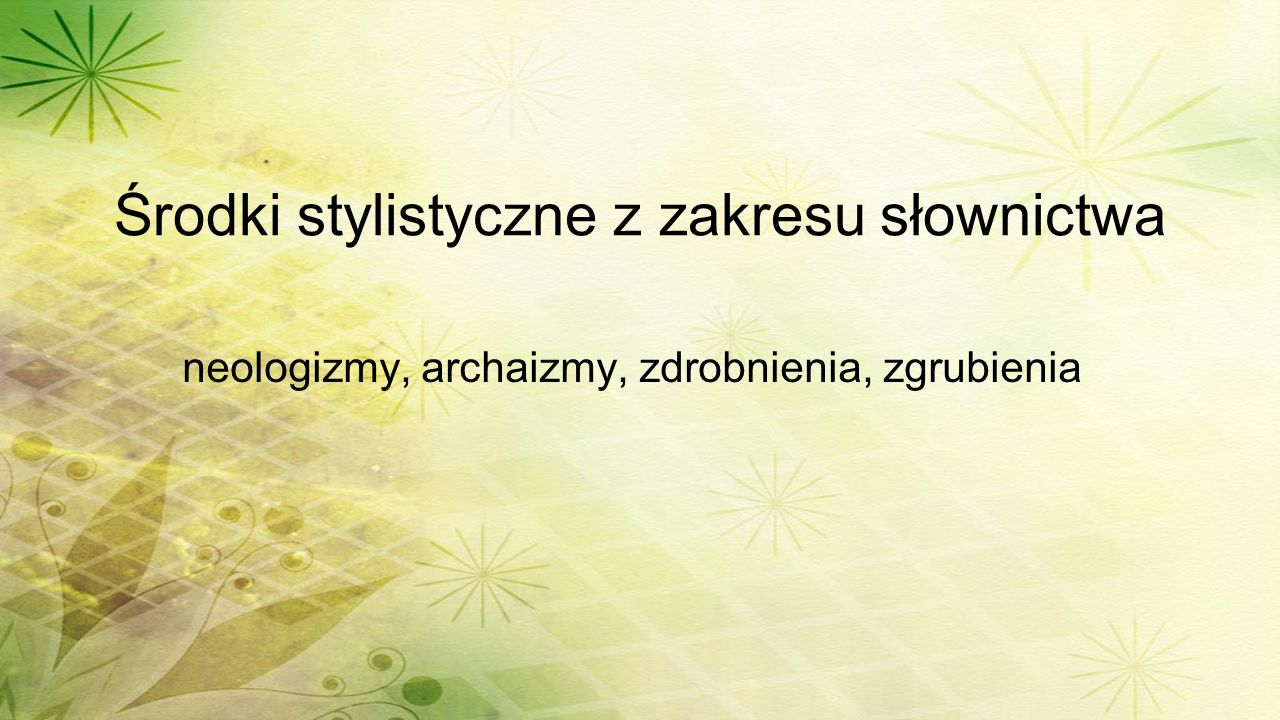 Środki stylistyczne z zakresu słownictwa neologizmy, archaizmy, zdrobnienia, zgrubienia